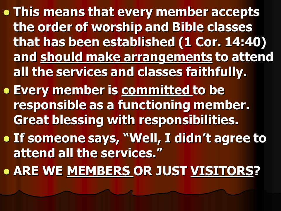 This means that every member accepts the order of worship and Bible classes that has been established (1 Cor. 14:40) and should make arrangements to a