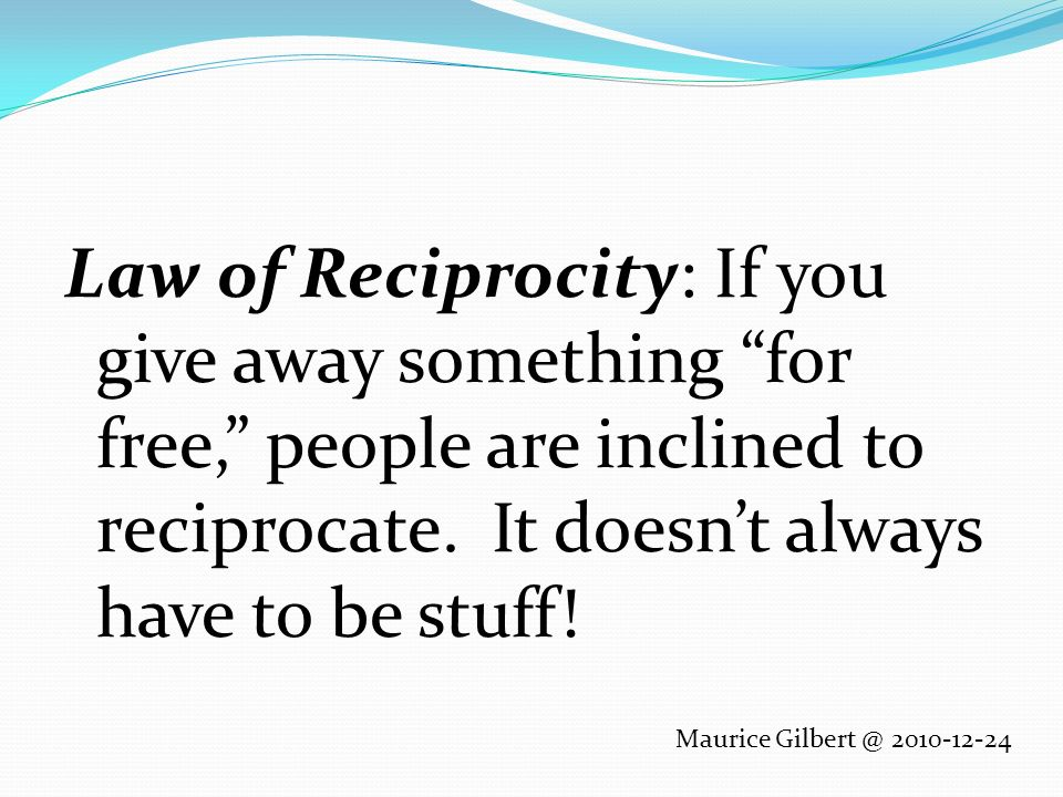 Law of Reciprocity: If you give away something for free, people are inclined to reciprocate.