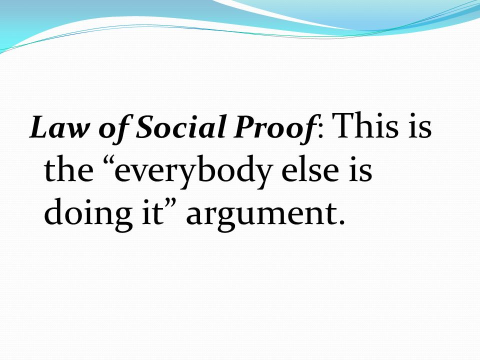 Law of Social Proof: This is the everybody else is doing it argument.