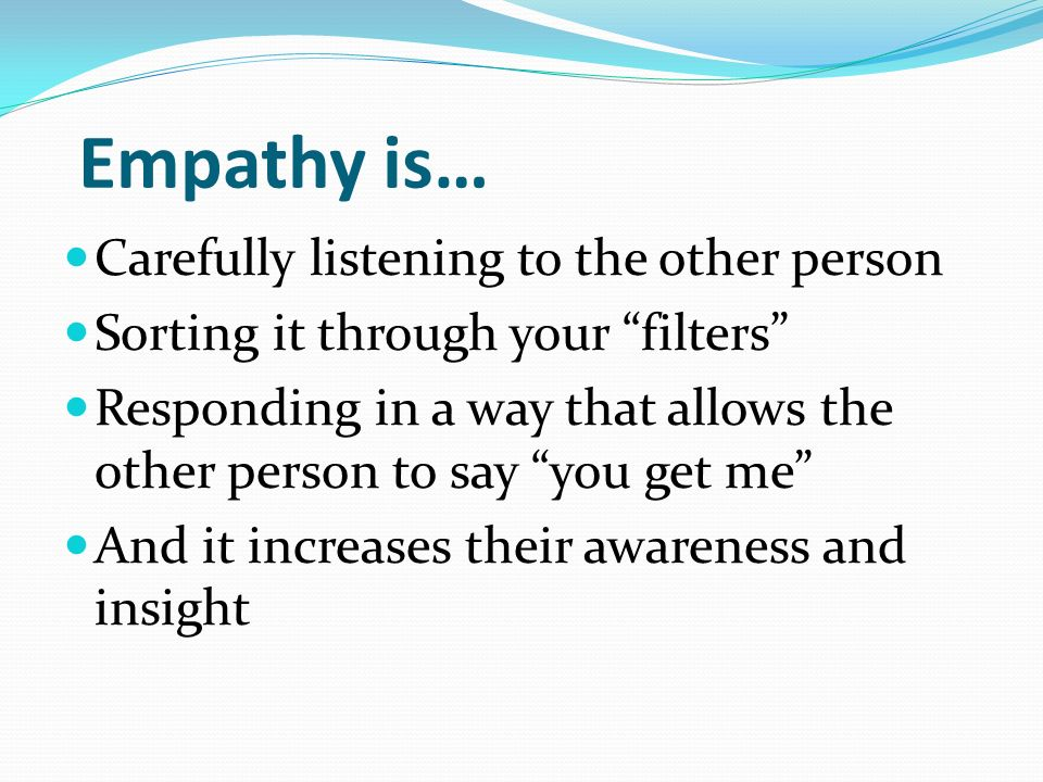 Empathy is… Carefully listening to the other person Sorting it through your filters Responding in a way that allows the other person to say you get me And it increases their awareness and insight
