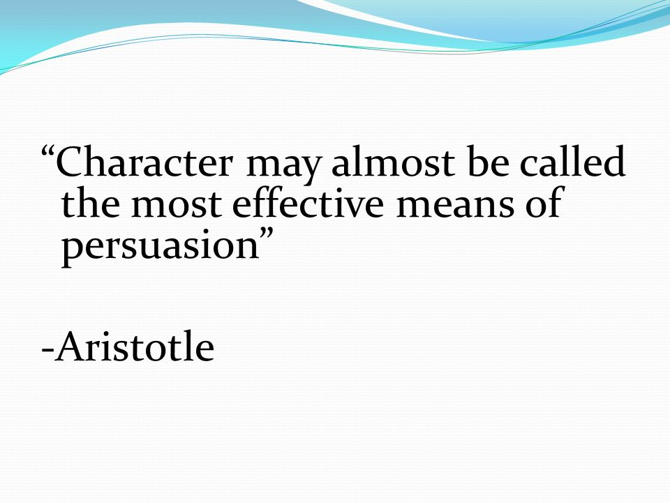 Character may almost be called the most effective means of persuasion -Aristotle