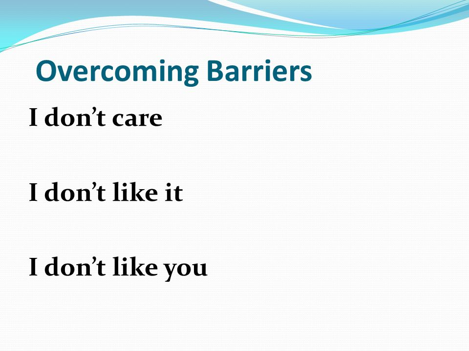 Overcoming Barriers I dont care I dont like it I dont like you