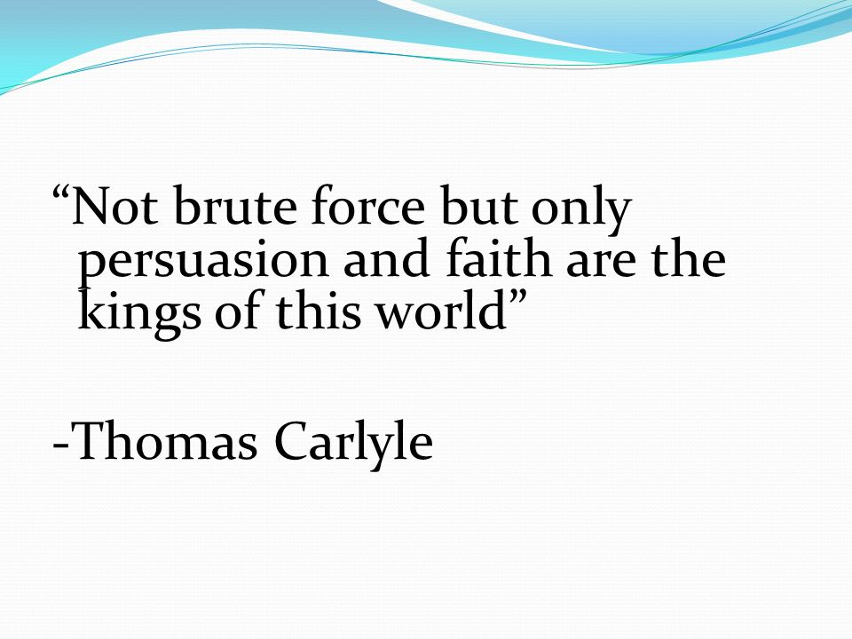 Not brute force but only persuasion and faith are the kings of this world -Thomas Carlyle