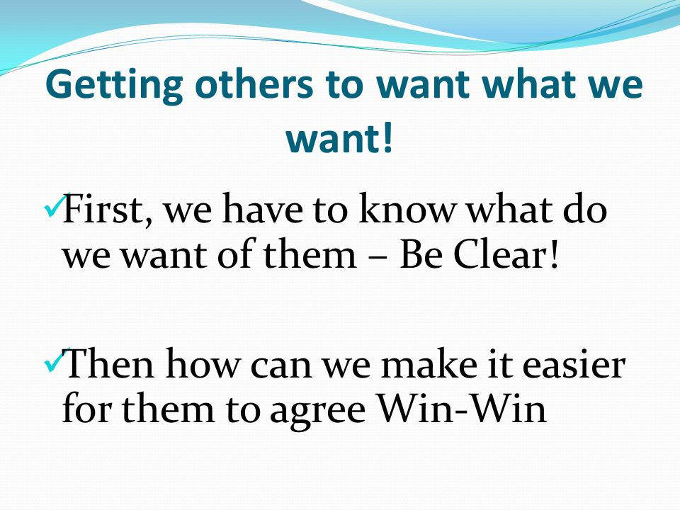 Getting others to want what we want. First, we have to know what do we want of them – Be Clear.