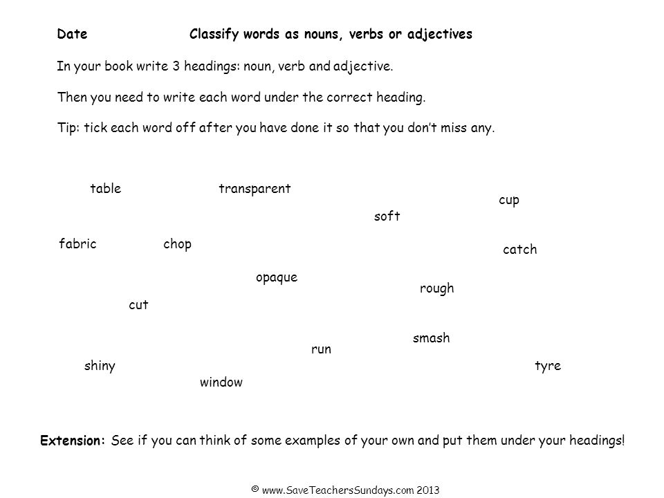 DateClassify words as nouns, verbs, adjectives or adverbs In your book write 4 headings: noun, verb, adjective and adverb.