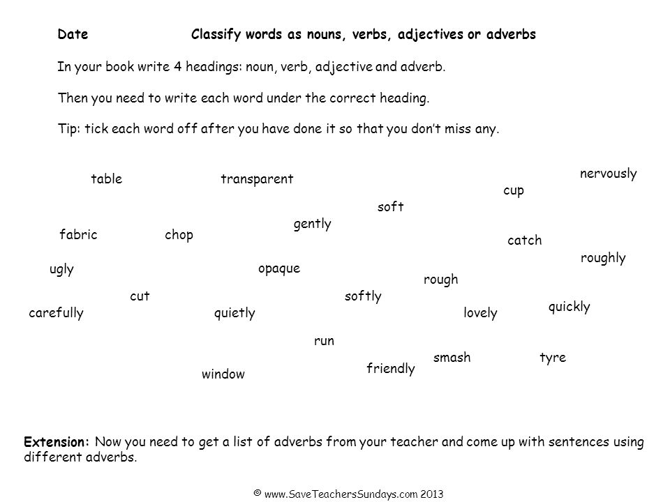 DateClassify words as nouns, verbs, adjectives, adverbs and prepositions In your book write 5 headings: noun, verb, adjective, adverb and preposition.