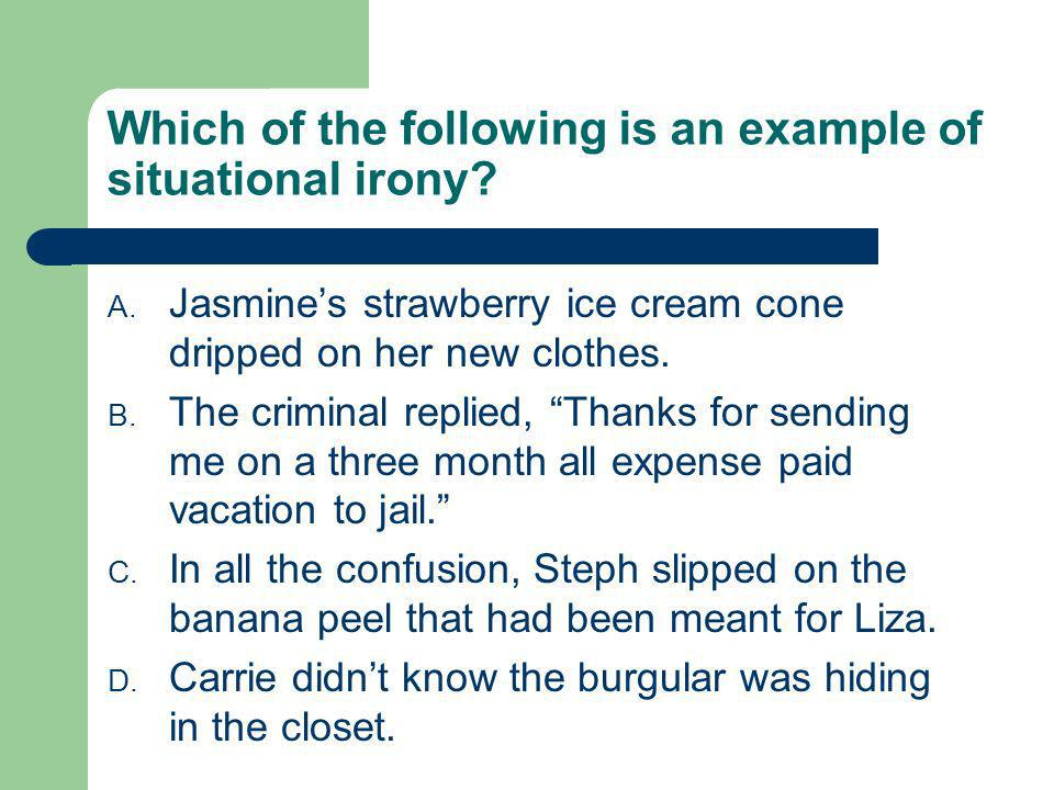 Which of the following is an example of situational irony? A. Jasmines strawberry ice cream cone dripped on her new clothes. B. The criminal replied,