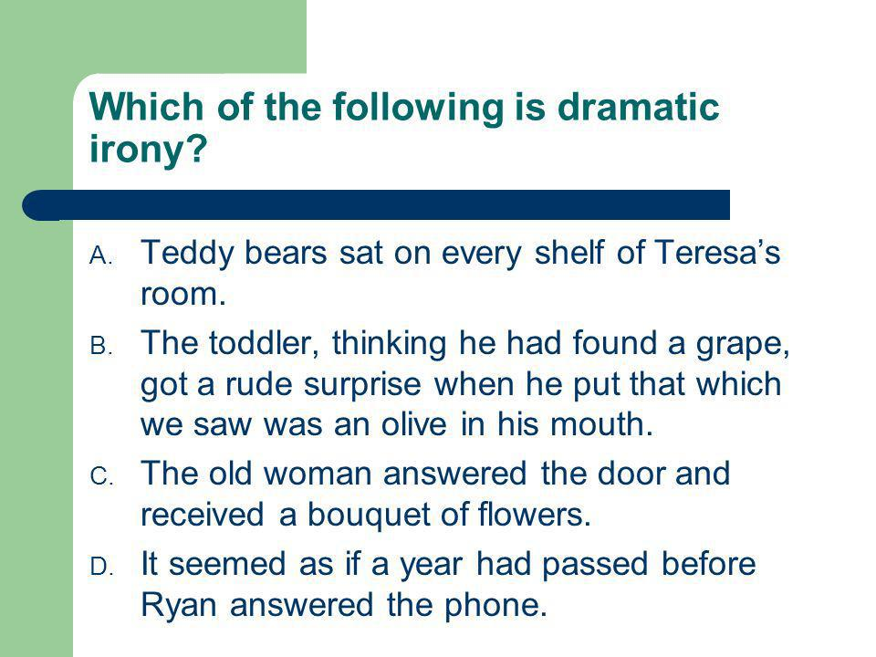 Which of the following is dramatic irony? A. Teddy bears sat on every shelf of Teresas room. B. The toddler, thinking he had found a grape, got a rude