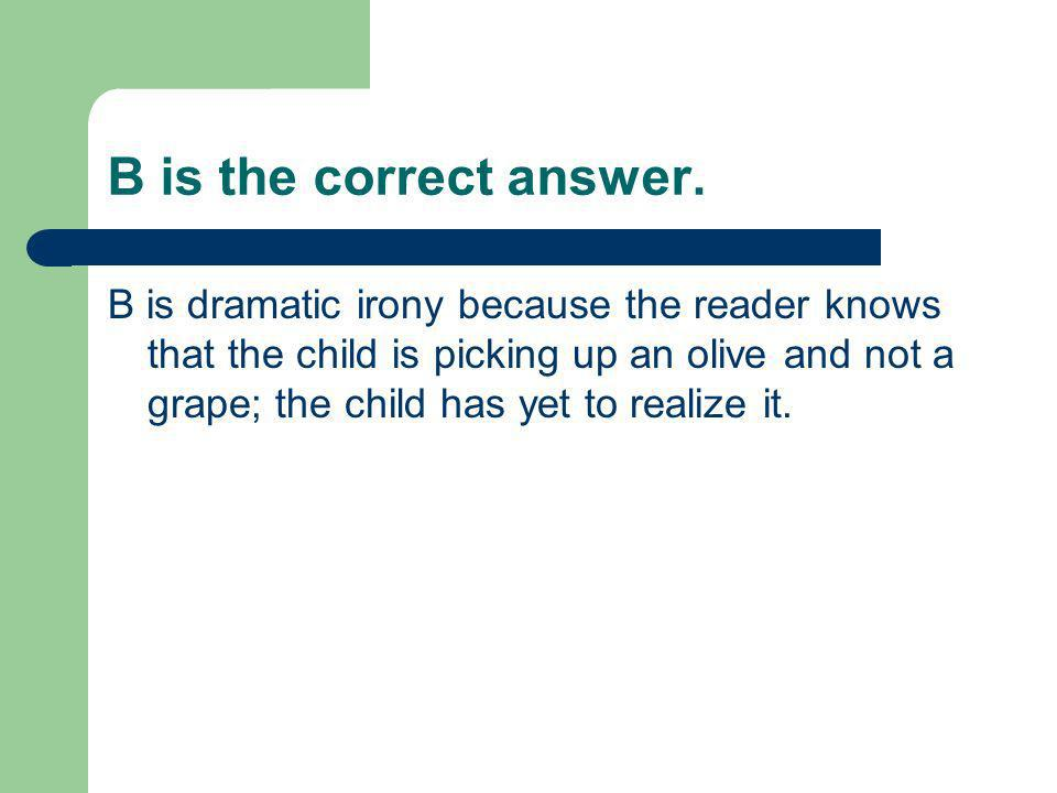 B is the correct answer. B is dramatic irony because the reader knows that the child is picking up an olive and not a grape; the child has yet to real