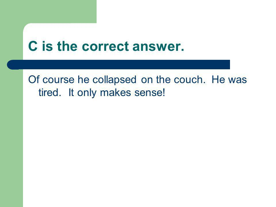 C is the correct answer. Of course he collapsed on the couch. He was tired. It only makes sense!