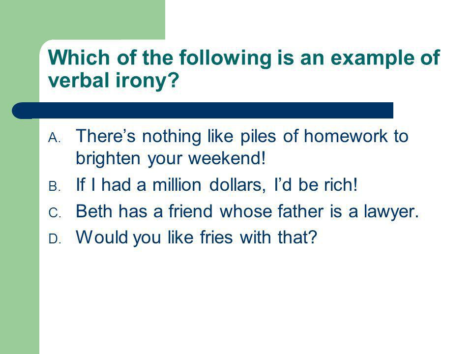 Which of the following is an example of verbal irony? A. Theres nothing like piles of homework to brighten your weekend! B. If I had a million dollars