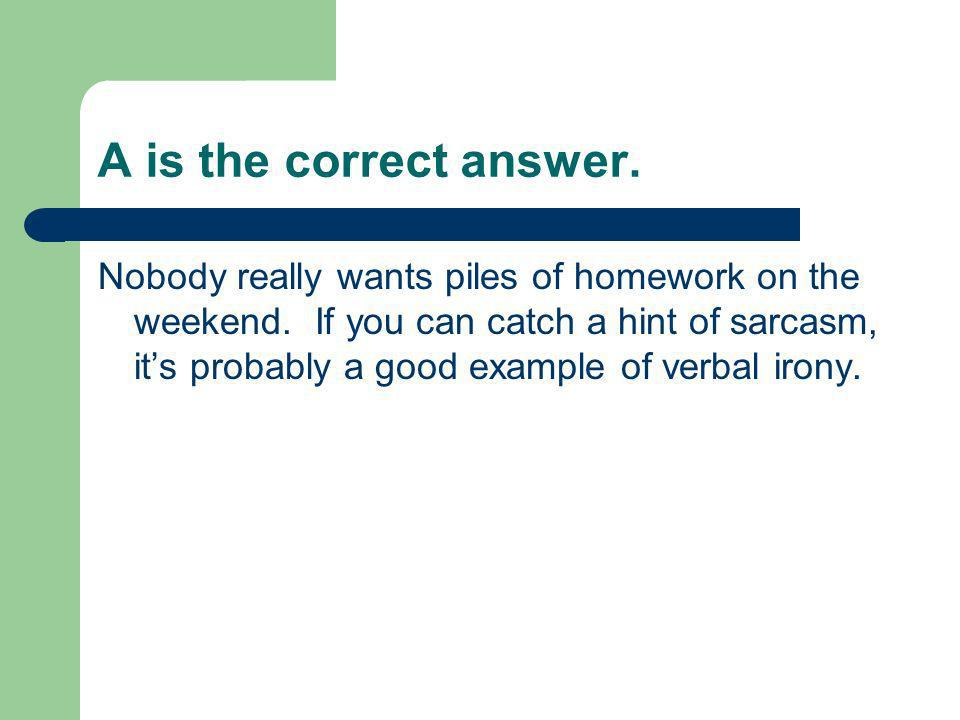 A is the correct answer. Nobody really wants piles of homework on the weekend. If you can catch a hint of sarcasm, its probably a good example of verb