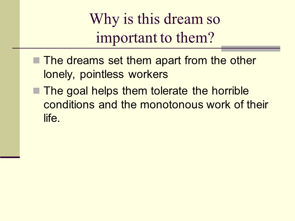 Why is this dream so important to them? The dreams set them apart from the other lonely, pointless workers The goal helps them tolerate the horrible c