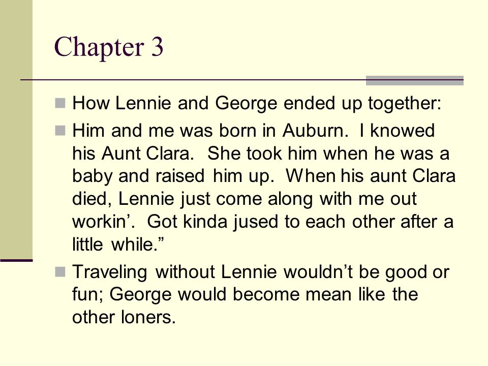 Chapter 3 How Lennie and George ended up together: Him and me was born in Auburn. I knowed his Aunt Clara. She took him when he was a baby and raised