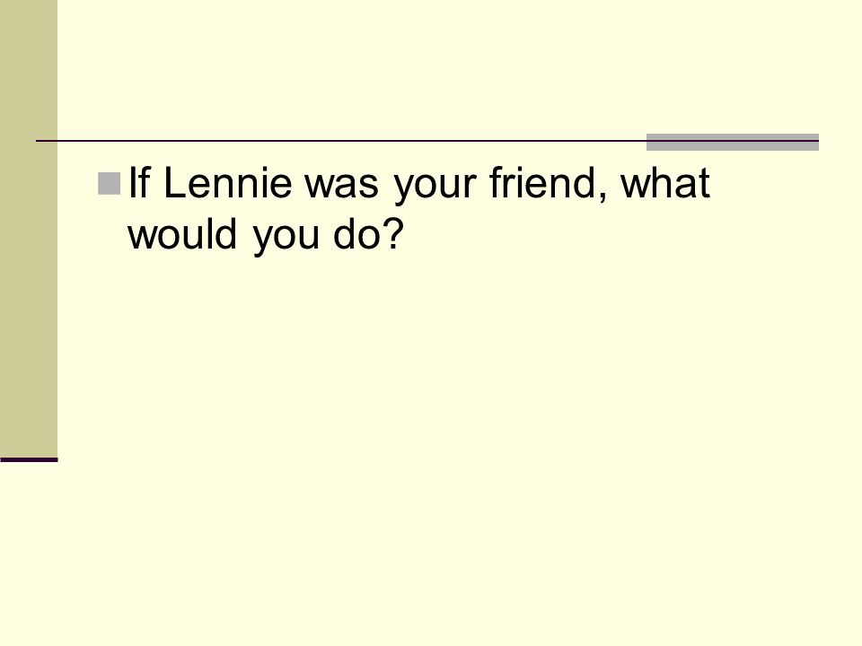 If Lennie was your friend, what would you do?