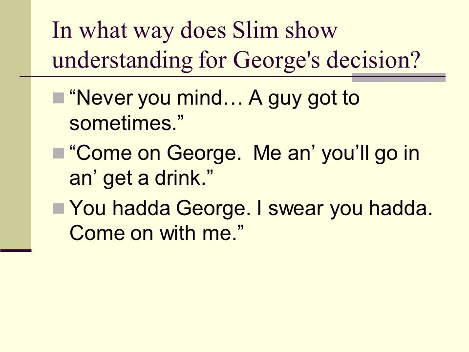 In what way does Slim show understanding for George's decision? Never you mind… A guy got to sometimes. Come on George. Me an youll go in an get a dri