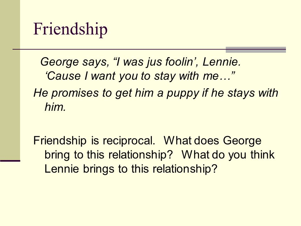 Friendship George says, I was jus foolin, Lennie. Cause I want you to stay with me… He promises to get him a puppy if he stays with him. Friendship is