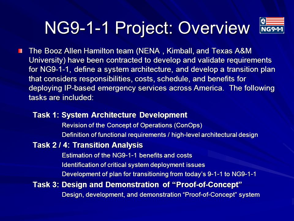 NG9-1-1 Project: Overview The Booz Allen Hamilton team (NENA, Kimball, and Texas A&M University) have been contracted to develop and validate requirements for NG9-1-1, define a system architecture, and develop a transition plan that considers responsibilities, costs, schedule, and benefits for deploying IP-based emergency services across America.