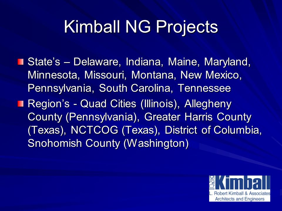 Kimball NG Projects States – Delaware, Indiana, Maine, Maryland, Minnesota, Missouri, Montana, New Mexico, Pennsylvania, South Carolina, Tennessee Regions - Quad Cities (Illinois), Allegheny County (Pennsylvania), Greater Harris County (Texas), NCTCOG (Texas), District of Columbia, Snohomish County (Washington)