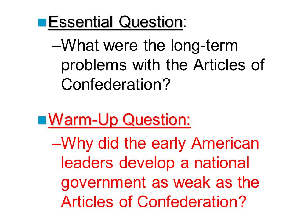 Essential Question Essential Question: –What were the long-term problems with the Articles of Confederation? Warm-Up Question: Warm-Up Question: –Why