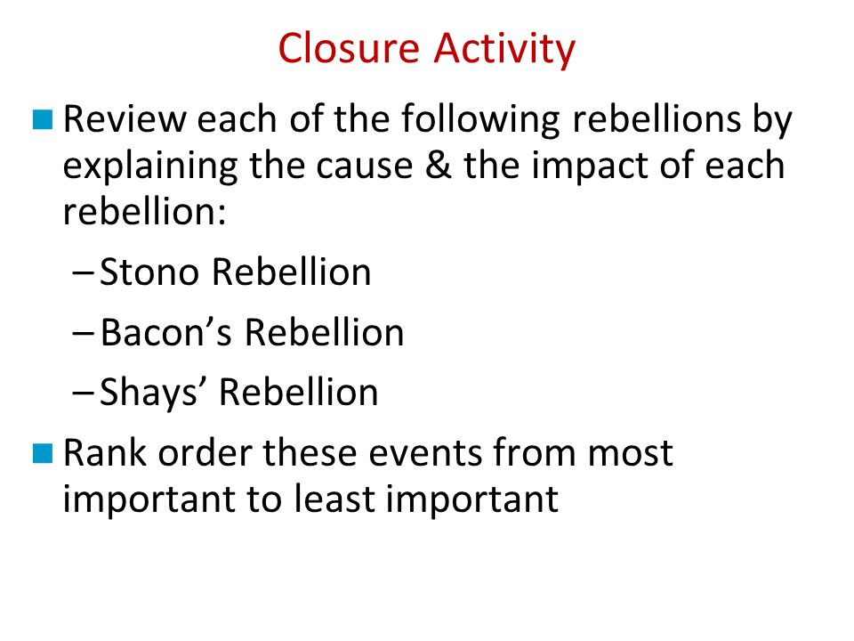 Closure Activity Review each of the following rebellions by explaining the cause & the impact of each rebellion: –Stono Rebellion –Bacons Rebellion –Shays Rebellion Rank order these events from most important to least important