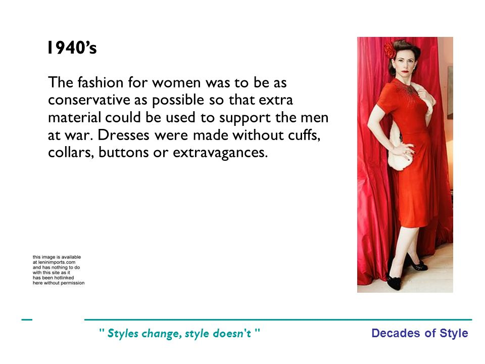 Decades of Style Styles change, style doesn t The fashion for women was to be as conservative as possible so that extra material could be used to support the men at war.