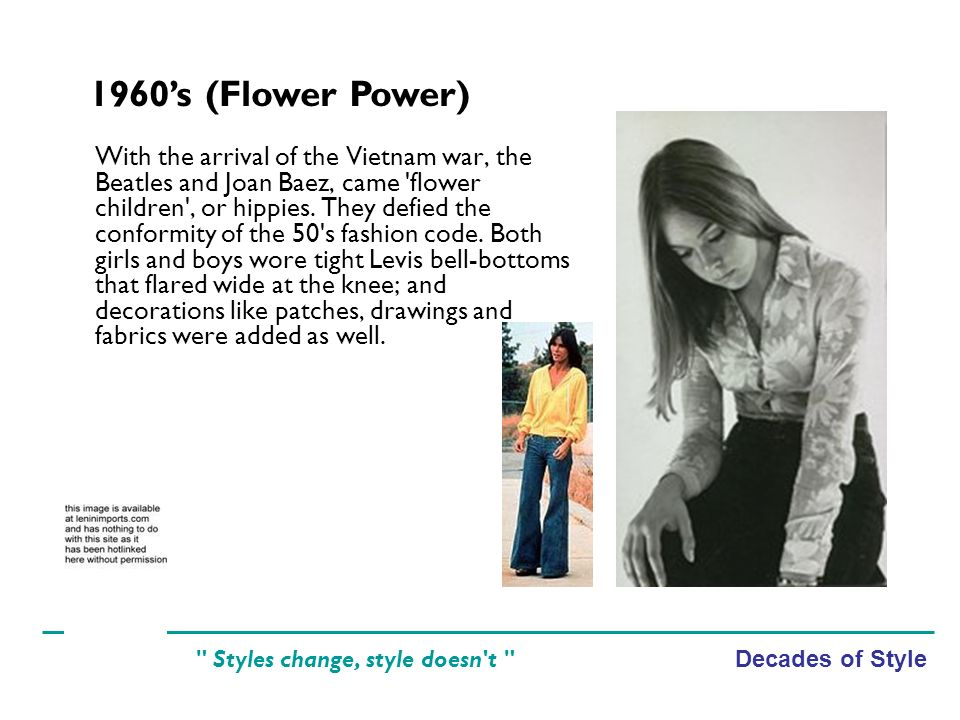Decades of Style Styles change, style doesn t With the arrival of the Vietnam war, the Beatles and Joan Baez, came flower children , or hippies.