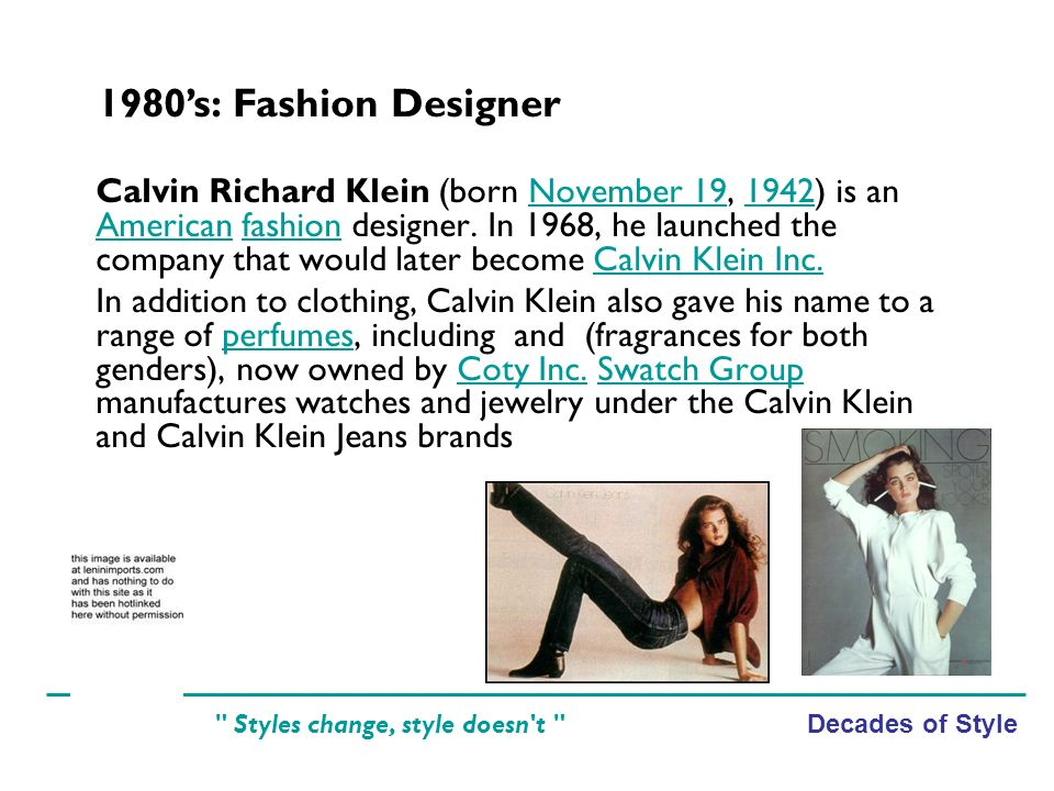 Decades of Style Styles change, style doesn t Calvin Richard Klein (born November 19, 1942) is an American fashion designer.