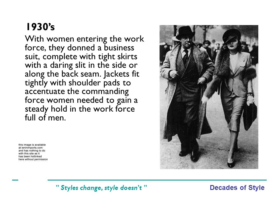 Decades of Style Styles change, style doesn t With women entering the work force, they donned a business suit, complete with tight skirts with a daring slit in the side or along the back seam.
