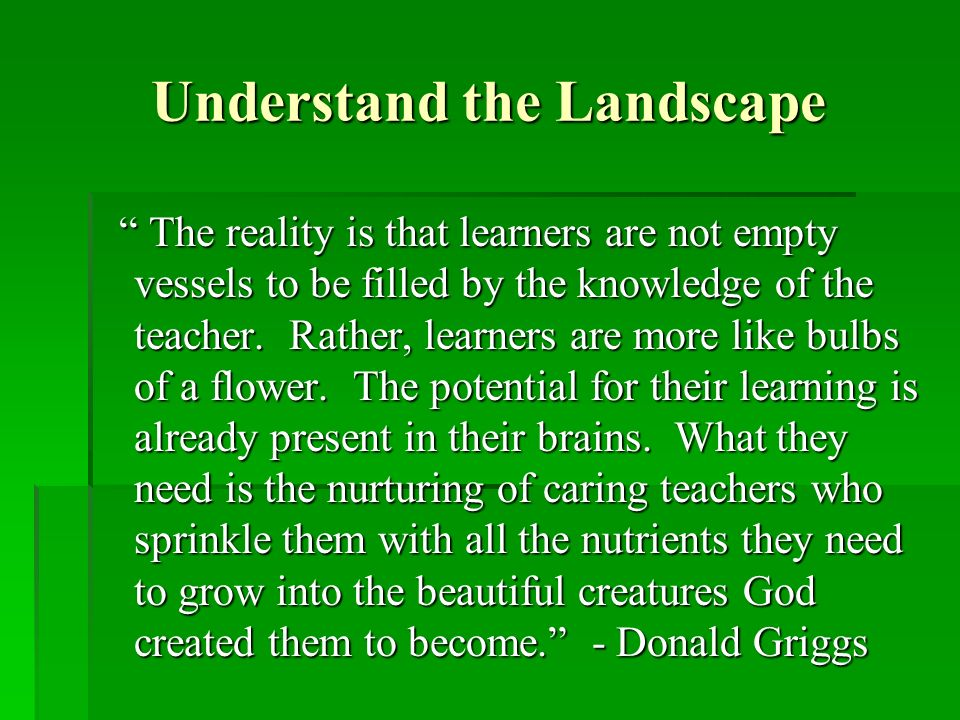 Understand the Landscape The reality is that learners are not empty vessels to be filled by the knowledge of the teacher.