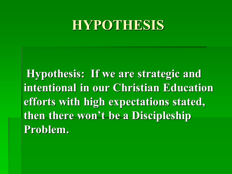 HYPOTHESIS Hypothesis: If we are strategic and intentional in our Christian Education efforts with high expectations stated, then there wont be a Discipleship Problem.