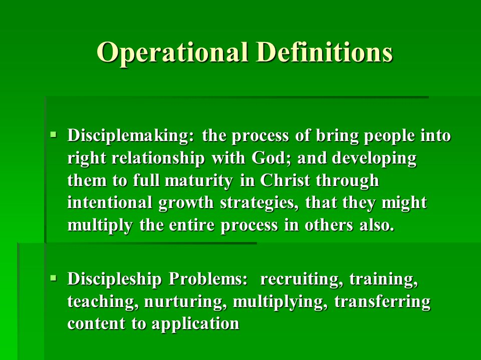 Operational Definitions Disciplemaking: the process of bring people into right relationship with God; and developing them to full maturity in Christ through intentional growth strategies, that they might multiply the entire process in others also.