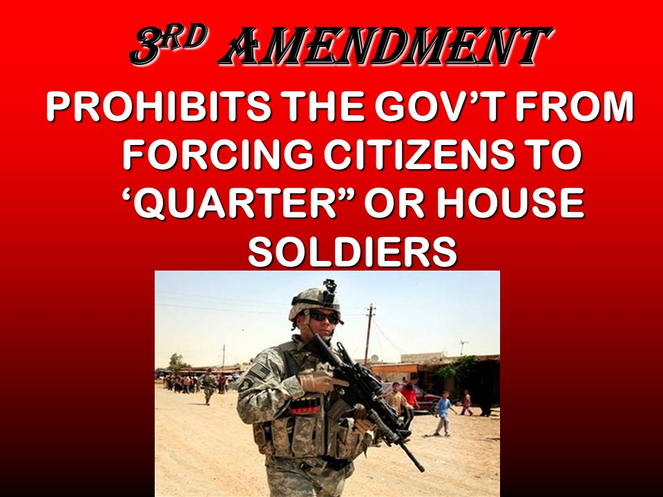 3 RD AMENDMENT PROHIBITS THE GOVT FROM FORCING CITIZENS TO QUARTER OR HOUSE SOLDIERS