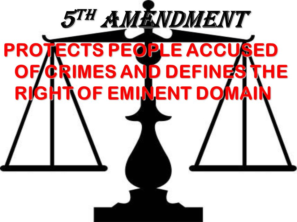 5 TH AMENDMENT PROTECTS PEOPLE ACCUSED OF CRIMES AND DEFINES THE RIGHT OF EMINENT DOMAIN