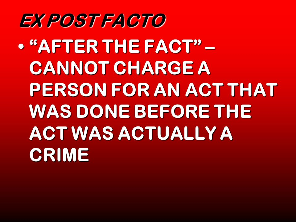 EX POST FACTO AFTER THE FACT – CANNOT CHARGE A PERSON FOR AN ACT THAT WAS DONE BEFORE THE ACT WAS ACTUALLY A CRIMEAFTER THE FACT – CANNOT CHARGE A PER