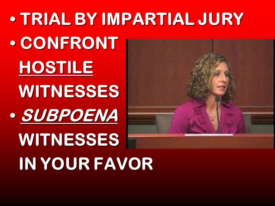 TRIAL BY IMPARTIAL JURYTRIAL BY IMPARTIAL JURY CONFRONTCONFRONT HOSTILE HOSTILE WITNESSES WITNESSES SUBPOENASUBPOENA WITNESSES WITNESSES IN YOUR FAVOR