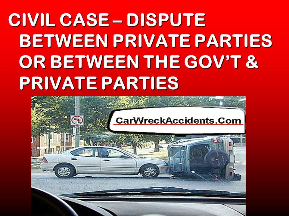 CIVIL CASE – DISPUTE BETWEEN PRIVATE PARTIES OR BETWEEN THE GOVT & PRIVATE PARTIES