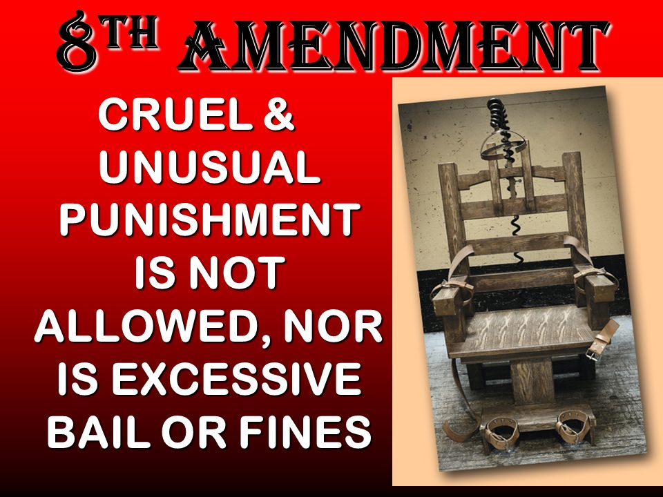 8 TH AMENDMENT CRUEL & UNUSUAL PUNISHMENT IS NOT ALLOWED, NOR IS EXCESSIVE BAIL OR FINES