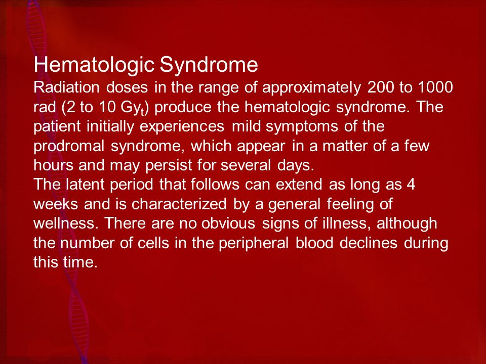 Hematologic Syndrome Radiation doses in the range of approximately 200 to 1000 rad (2 to 10 Gy t ) produce the hematologic syndrome. The patient initi