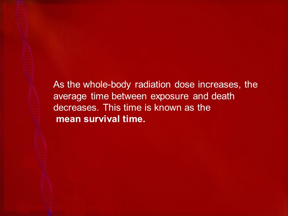 As the whole-body radiation dose increases, the average time between exposure and death decreases. This time is known as the mean survival time.