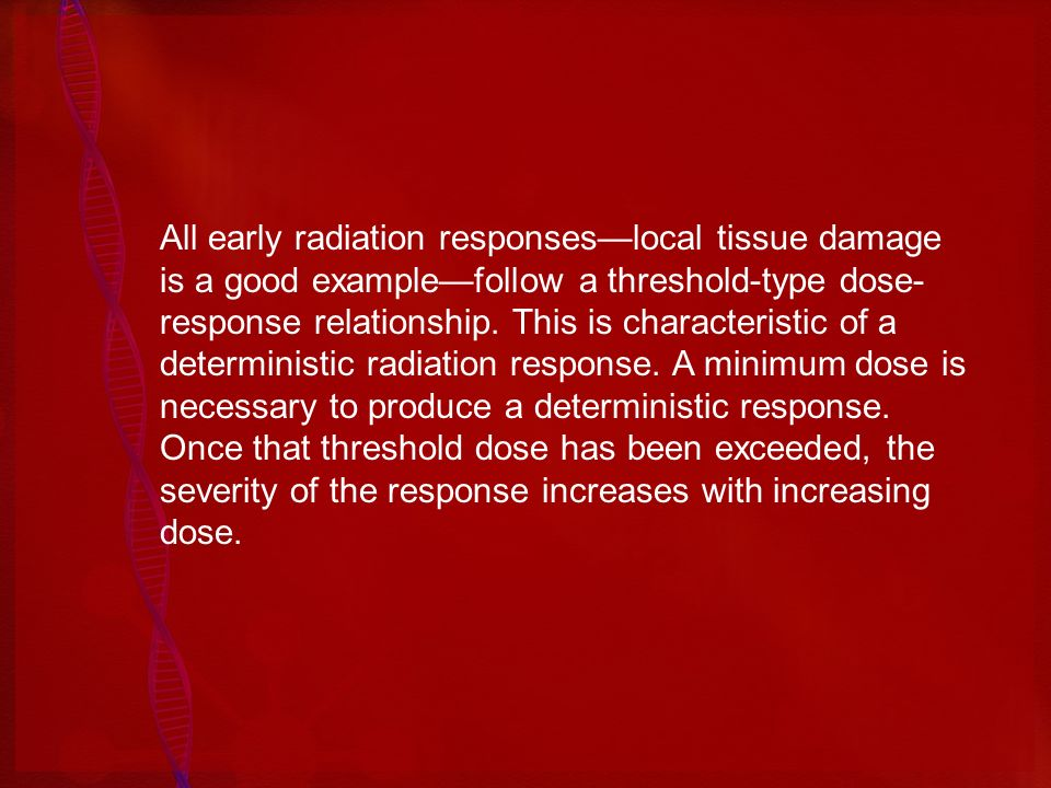 All early radiation responseslocal tissue damage is a good examplefollow a threshold-type dose- response relationship. This is characteristic of a det