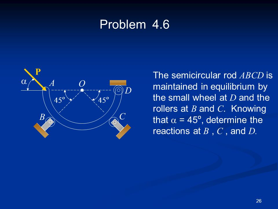 26 Problem 4.6 45 o O D C A B The semicircular rod ABCD is maintained in equilibrium by the small wheel at D and the rollers at B and C. Knowing that