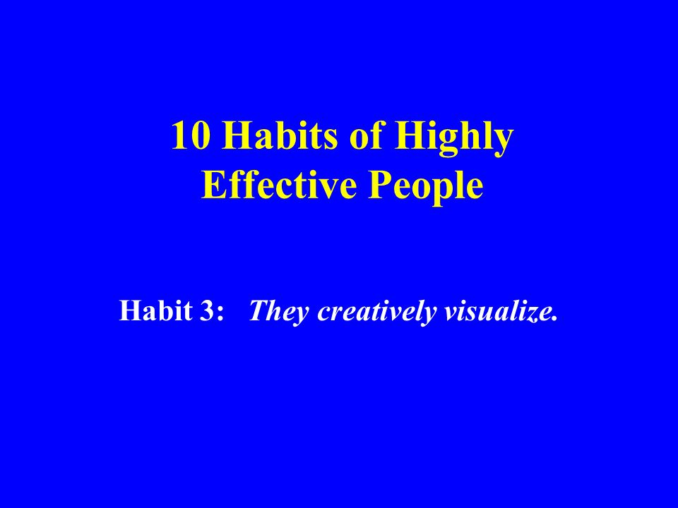 10 Habits of Highly Effective People Habit 3: They creatively visualize.