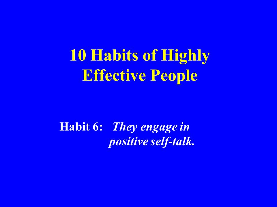 10 Habits of Highly Effective People Habit 6: They engage in positive self-talk.
