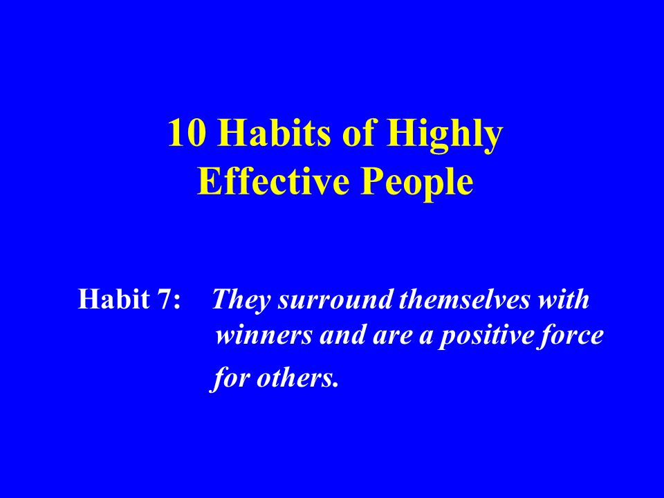 10 Habits of Highly Effective People Habit 7: They surround themselves with winners and are a positive force for others.