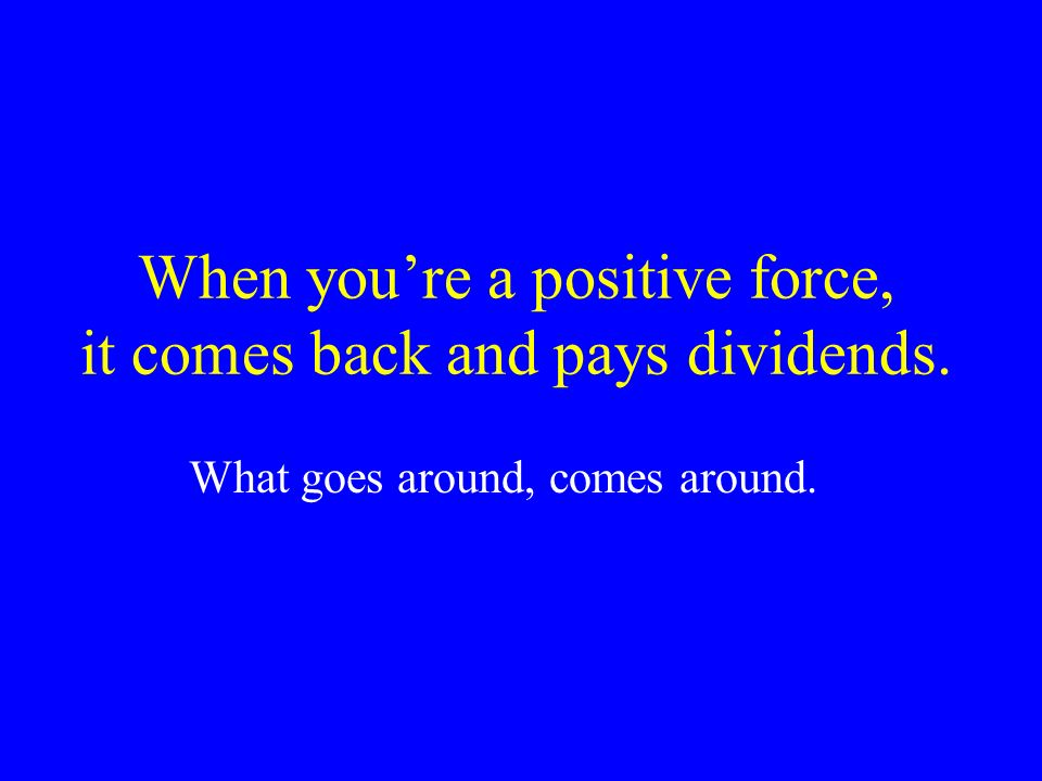 When youre a positive force, it comes back and pays dividends. What goes around, comes around.