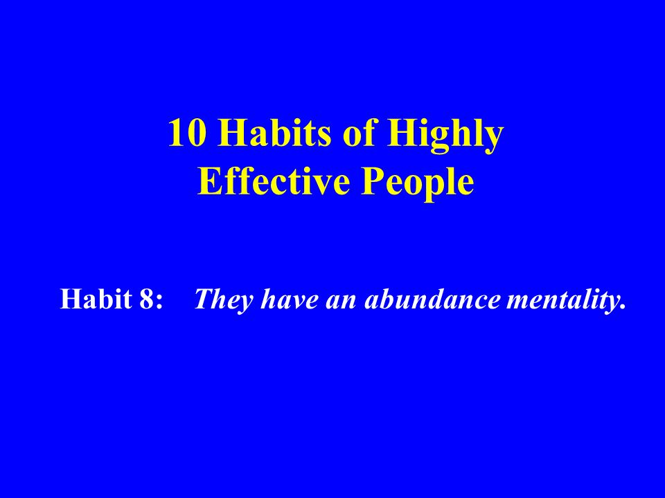 10 Habits of Highly Effective People Habit 8: They have an abundance mentality.