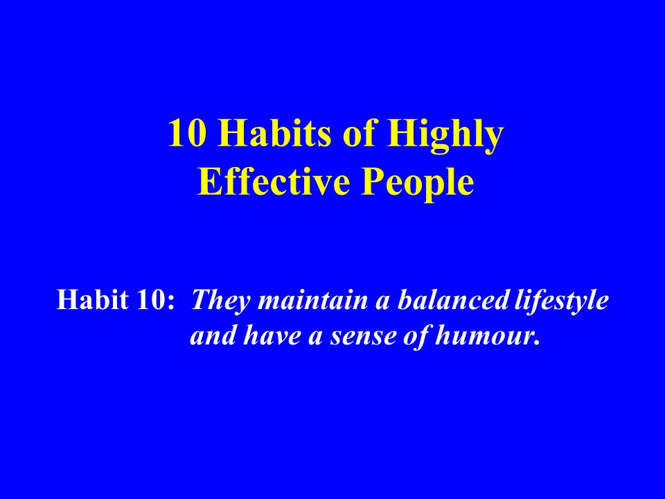 10 Habits of Highly Effective People Habit 10: They maintain a balanced lifestyle and have a sense of humour.