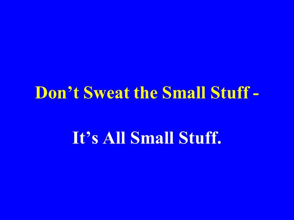 Dont Sweat the Small Stuff - Its All Small Stuff.