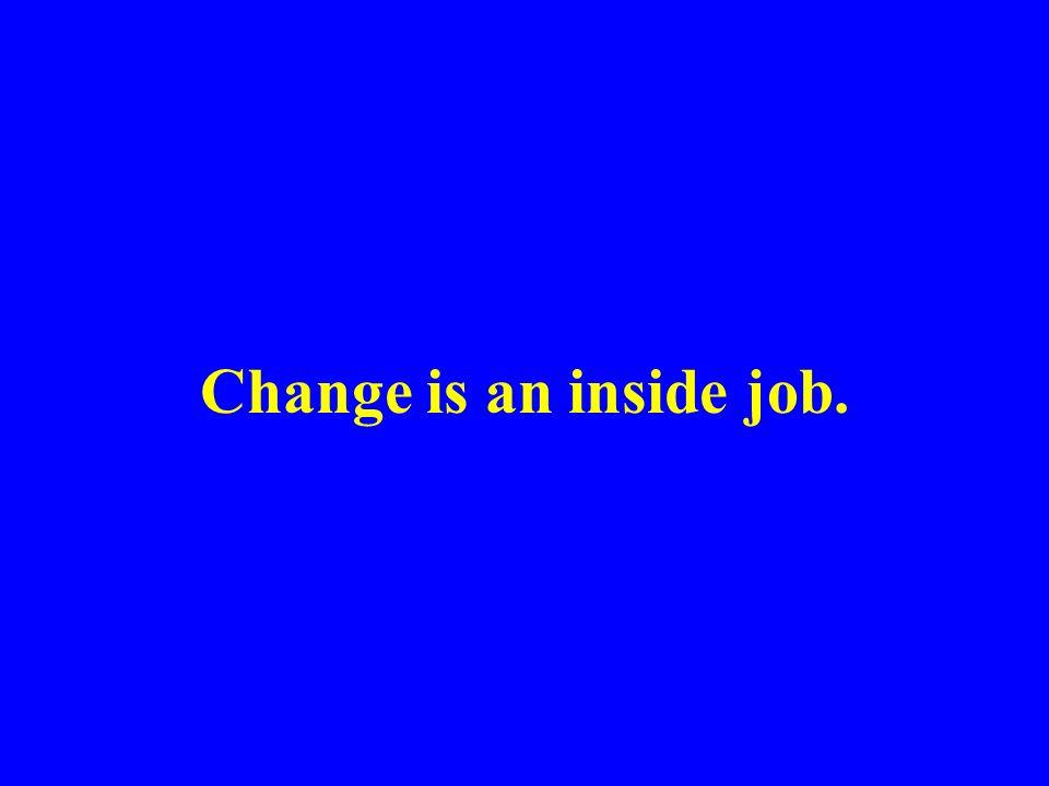 Change is an inside job.